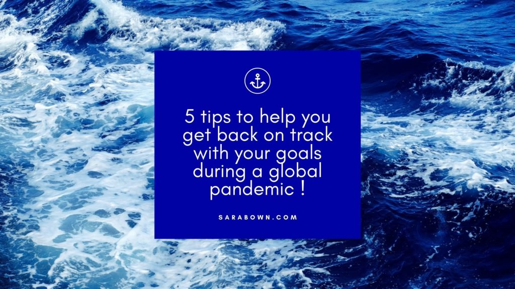 5 tips to help you get back on track with your goals during a global pandemic !